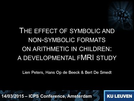 T HE EFFECT OF SYMBOLIC AND NON - SYMBOLIC FORMATS ON ARITHMETIC IN CHILDREN : A DEVELOPMENTAL F MRI STUDY Lien Peters, Hans Op de Beeck & Bert De Smedt.