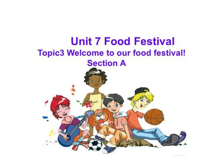 Unit 7 Food Festival Topic3 Welcome to our food festival! Section A.