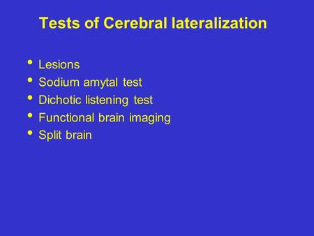 Tests of Cerebral lateralization Lesions Sodium amytal test Dichotic listening test Functional brain imaging Split brain.