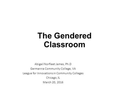 The Gendered Classroom Abigail Norfleet James, Ph.D Germanna Community College, VA League for Innovations in Community Colleges Chicago, IL March 20, 2016.