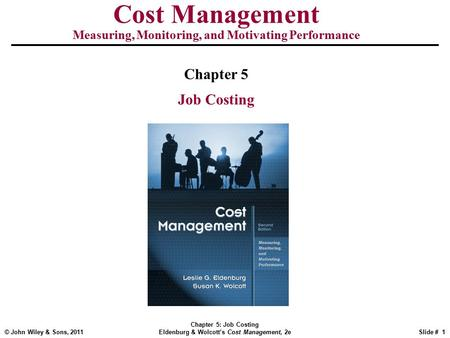 © John Wiley & Sons, 2011 Chapter 5: Job Costing Eldenburg & Wolcott's Cost Management, 2eSlide # 1 Cost Management Measuring, Monitoring, and Motivating.