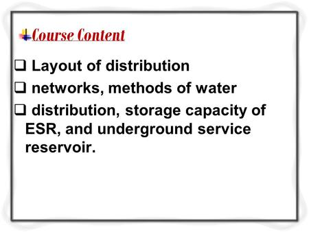 Course Content  Layout of distribution  networks, methods of water  distribution, storage capacity of ESR, and underground service reservoir.