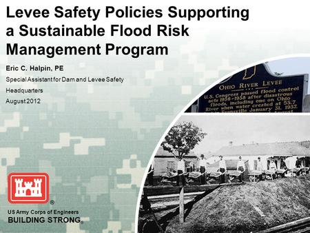 US Army Corps of Engineers BUILDING STRONG ® Levee Safety Policies Supporting a Sustainable Flood Risk Management Program Eric C. Halpin, PE Special Assistant.