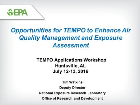 Tim Watkins Deputy Director National Exposure Research Laboratory Office of Research and Development Opportunities for TEMPO to Enhance Air Quality Management.