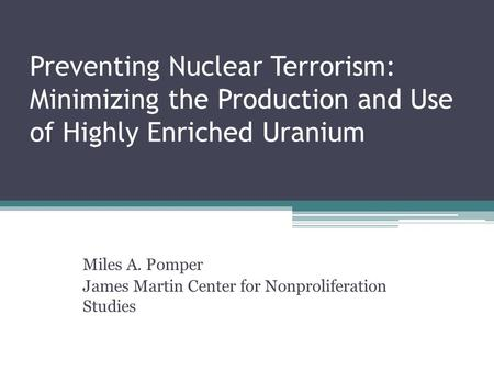 Preventing Nuclear Terrorism: Minimizing the Production and Use of Highly Enriched Uranium Miles A. Pomper James Martin Center for Nonproliferation Studies.