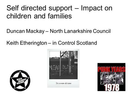 Self directed support – Impact on children and families Duncan Mackay – North Lanarkshire Council Keith Etherington – in Control Scotland.