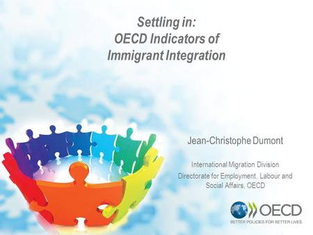 Settling in: OECD Indicators of Immigrant Integration Jean-Christophe Dumont International Migration Division Directorate for Employment, Labour and Social.