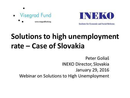 Solutions to high unemployment rate – Case of Slovakia Peter Goliaš INEKO Director, Slovakia January 29, 2016 Webinar on Solutions to High Unemployment.