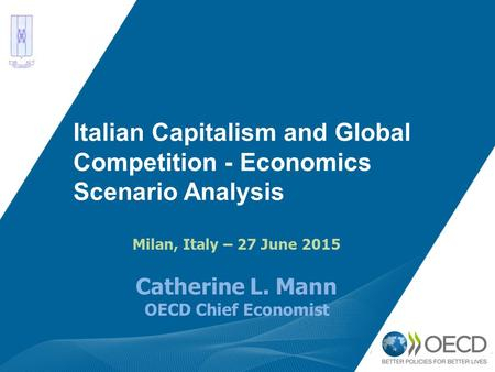 Italian Capitalism and Global Competition - Economics Scenario Analysis Milan, Italy – 27 June 2015 Catherine L. Mann OECD Chief Economist.