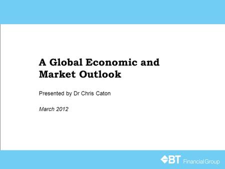 A Global Economic and Market Outlook March 2012 Presented by Dr Chris Caton.