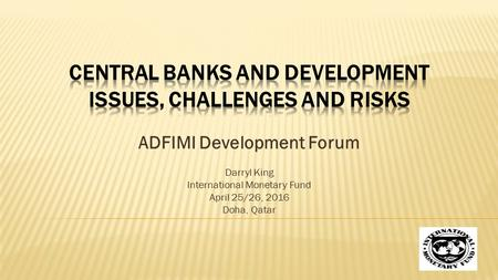 ADFIMI Development Forum Darryl King International Monetary Fund April 25/26, 2016 Doha, Qatar.
