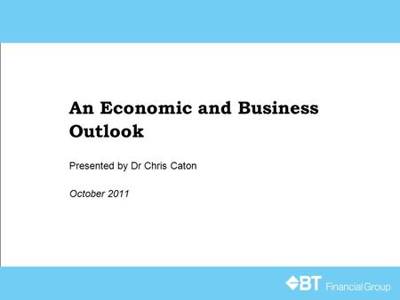An Economic and Business Outlook October 2011 Presented by Dr Chris Caton.