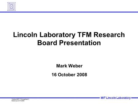 MIT Lincoln Laboratory Tactical AFP Throughput 1 Robinson 6/11/2008 Lincoln Laboratory TFM Research Board Presentation Mark Weber 16 October 2008.