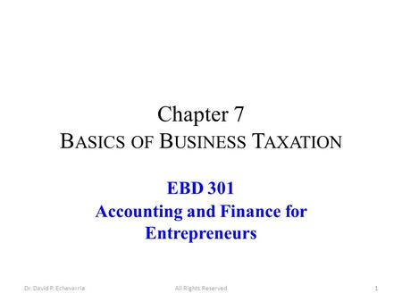 Chapter 7 B ASICS OF B USINESS T AXATION EBD 301 Accounting and Finance for Entrepreneurs Dr. David P. EchevarriaAll Rights Reserved1.