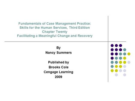 Fundamentals of Case Management Practice: Skills for the Human Services, Third Edition Chapter Twenty Facilitating a Meaningful Change and Recovery By.