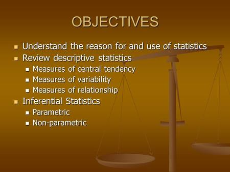 OBJECTIVES Understand the reason for and use <strong>of</strong> statistics Understand the reason for and use <strong>of</strong> statistics <strong>Review</strong> descriptive statistics <strong>Review</strong> descriptive.