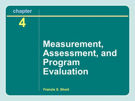 Francis X. Short chapter 4 Measurement, Assessment, and Program Evaluation.