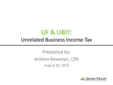 UF & UBIT: Unrelated Business Income Tax Presented by: Andrea Newman, CPA August 18, 2016.