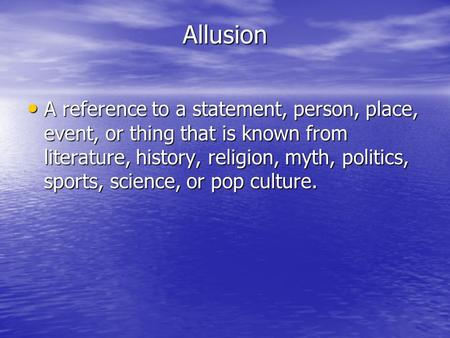 Allusion A reference to a statement, person, place, event, or thing that is known from literature, history, religion, myth, politics, sports, science,