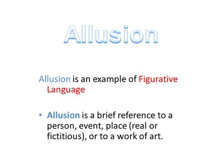 Allusion is an example of Figurative Language Allusion is a brief reference to a person, event, place (real or fictitious), or to a work of art.