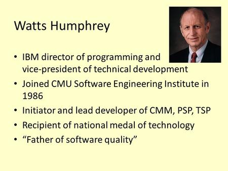 Watts Humphrey IBM director of programming and vice-president of technical development Joined CMU Software Engineering Institute in 1986 Initiator and.