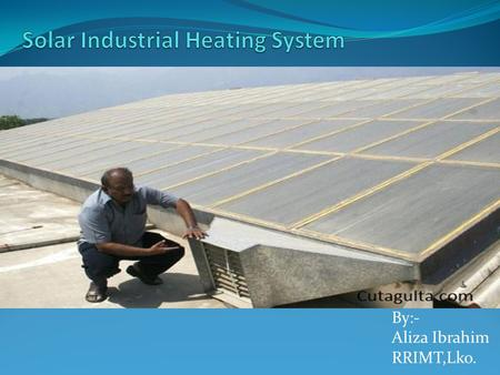 By:- Aliza Ibrahim RRIMT,Lko.. Low-temperature Solar Heat is Ideal for Many Industrial Processes. American Solar's heating designs meet America's largest.