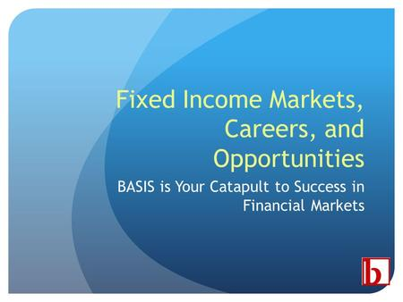 Fixed Income Markets, Careers, and Opportunities BASIS is Your Catapult to Success in Financial Markets.