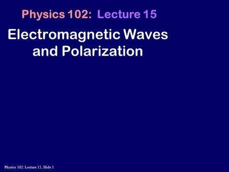 Physics 102: Lecture 15, Slide 1 Electromagnetic Waves and Polarization Physics 102: Lecture 15.