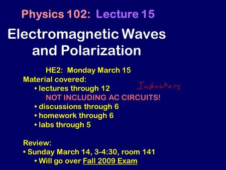 Electromagnetic Waves and Polarization Physics 102: Lecture 15 HE2: Monday March 15 Material covered: lectures through 12 NOT INCLUDING AC CIRCUITS! discussions.