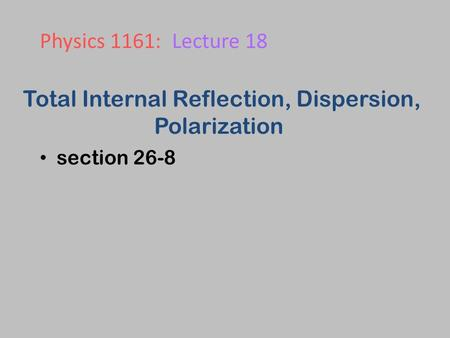 Total Internal Reflection, Dispersion, Polarization section 26-8 Physics 1161: Lecture 18.