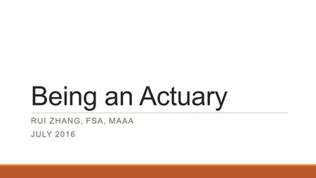 Being an Actuary RUI ZHANG, FSA, MAAA JULY 2016. What is an Actuary – Risk Profession Actuaries measure and manage risk Actuaries work in insurance and.