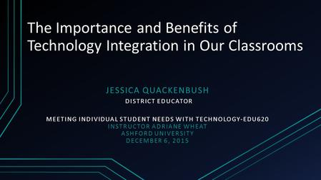 The Importance and Benefits of Technology Integration in Our Classrooms JESSICA QUACKENBUSH DISTRICT EDUCATOR MEETING INDIVIDUAL STUDENT NEEDS WITH TECHNOLOGY-EDU620.