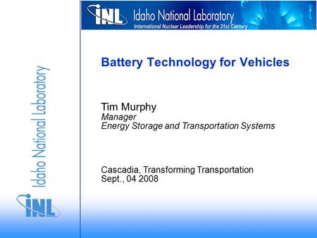 Tim Murphy Manager Energy Storage and Transportation Systems Cascadia, Transforming Transportation Sept., 04 2008 Battery Technology for Vehicles.