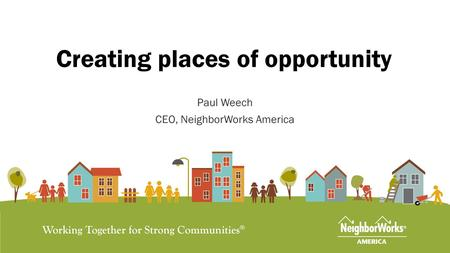 Creating places of opportunity Paul Weech CEO, NeighborWorks America.