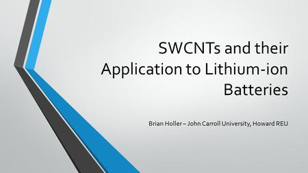 SWCNTs and their Application to Lithium-ion Batteries Brian Holler – John Carroll University, Howard REU.