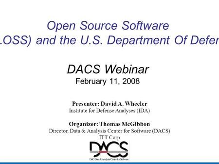 Open Source Software (OSS or FLOSS) and the U.S. Department Of Defense (DoD) DACS Webinar February 11, 2008 Presenter: David A. Wheeler Institute for Defense.