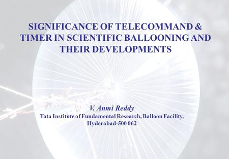 SIGNIFICANCE OF TELECOMMAND & TIMER IN SCIENTIFIC BALLOONING AND THEIR DEVELOPMENTS V. Anmi Reddy Tata Institute of Fundamental Research, Balloon Facility,
