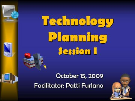 Technology Planning Session I October 15, 2009 Facilitator: Patti Furlano October 15, 2009 Facilitator: Patti Furlano.