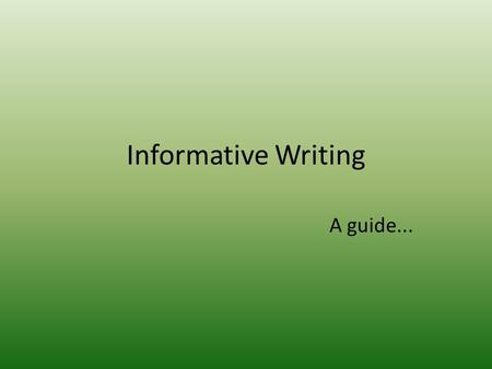 Informative Writing A guide.... Informative Writing – Some general tips to remember Use a formal tone Be concise and to the point Writing should be logically.
