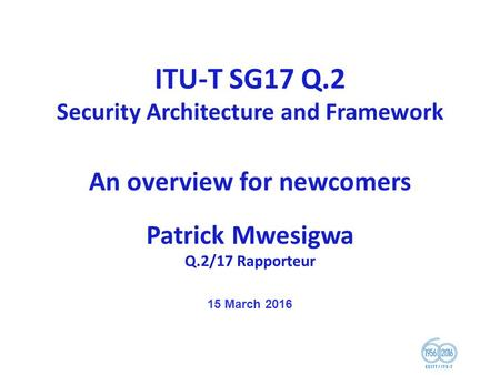 ITU-T SG17 Q.2 Security Architecture and Framework An overview for newcomers Patrick Mwesigwa Q.2/17 Rapporteur 15 March 2016.