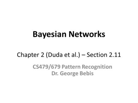 Bayesian Networks Chapter 2 (Duda et al.) – Section 2.11 CS479/679 Pattern Recognition Dr. George Bebis.