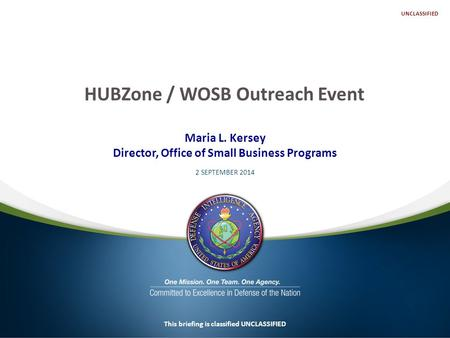 Maria L. Kersey Director, Office of Small Business Programs 2 SEPTEMBER 2014 This briefing is classified UNCLASSIFIED HUBZone / WOSB Outreach Event UNCLASSIFIED.