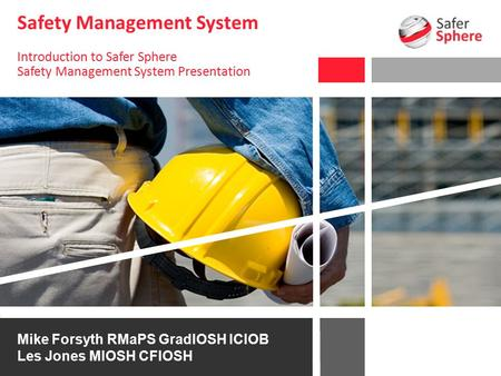 Safety Management System Introduction to Safer Sphere Safety Management System Presentation Mike Forsyth RMaPS GradIOSH ICIOB Les Jones MIOSH CFIOSH.