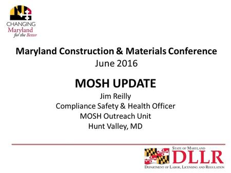 Maryland Construction & Materials Conference June 2016 MOSH UPDATE Jim Reilly Compliance Safety & Health Officer MOSH Outreach Unit Hunt Valley, MD.
