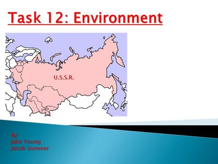 Task 12: Environment By: Jake Young Jacob Sommer U.S.S.R.