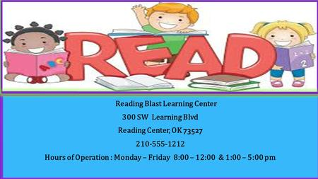 Reading Blast Learning Center 300 SW Learning Blvd Reading Center, OK 73527 210-555-1212 Hours of Operation : Monday – Friday 8:00 – 12:00 & 1:00 – 5:00.