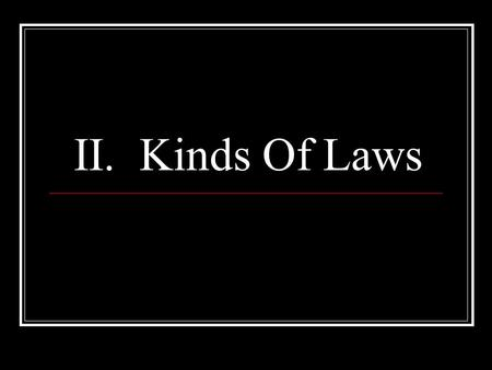 II. Kinds Of Laws. Two Kinds of Laws: Criminal Regulate public conduct, set out duties owed society Brought by the government against a person charged.