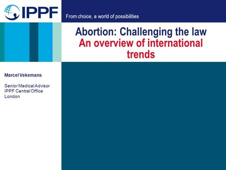 From choice, a world of possibilities Abortion: Challenging the law An overview of international trends Marcel Vekemans Senior Medical Advisor IPPF Central.