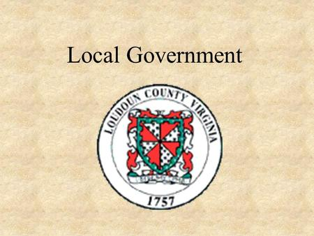 Local Government. Why Do We Need Local Government? Help the State Collect Taxes Supervise Elections and Schools Enforce State Laws.