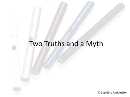 Two Truths and a Myth © Stanford University. Two Truths and a Myth Many e-cigs do not contain nicotine. People can experience secondhand exposure to the.